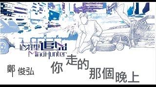 """鄭俊弘 Fred - 你走的那個晚上 (劇集 """"心理追兇 Mind Hunter"""" 片尾曲)  Official Lyric Video"""