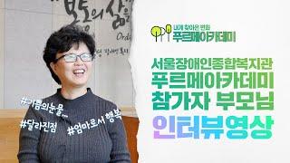 인터뷰-내게 찾아온 변화 [서울장애인종합복지관 성인발달장애인 낮활동 프로그램-푸르메아카데미 참가자 부모님 인…