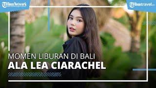 Momen Liburan Lea Ciarachel di Bali, Aktris Pemeran Zahra dalam Sinetron yang Sempat Kontroversial