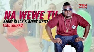 Na Wewe Tu | Berry Black & Berry White ft Shirko | Official High Quality Mp3 Video