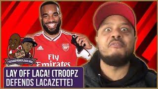 Lay Off Laca! (Troopz Defends Lacazette) | Biased Premier League Show