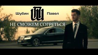 Шубин Павел - НЕ СМОЖЕМ СОГРЕТЬСЯ (ПРЕМЬЕРА КЛИПА 2014)