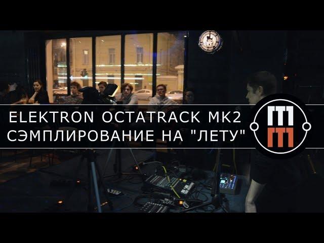 Сэмплирование на лету с Elektron Octatrack MK2