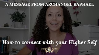 How To Connect To Your Higher Self - A Message From Archangel Raphael