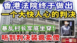 刚刚!香港法院终于作出一个大快人心的判决!女村长牢底坐穿!听到判决后装疯卖傻!法官:记得吃药!