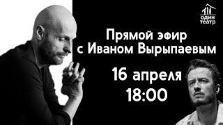 ПРЯМОЙ ЭФИР С ИВАНОМ ВЫРЫПАЕВЫМ // ОДИН ТЕАТР // 16 АПРЕЛЯ В 18:00