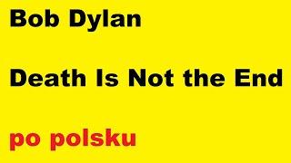 Bob Dylan - Death Is Not the End - po polsku - moje SWOBODNE tłumaczenie