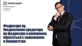 Федресурс ру. Уведомление кредитора на федресурс о намерении обратиться с заявлением о банкротстве.