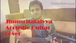 Jhumritalaiyya Song | Jagga Jasoos | Ranbir,Katrina | Pritam Arijit,Mohan | Acoustic Cover GORA