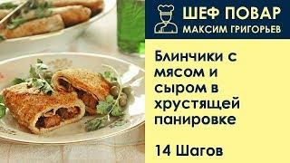Блинчики с мясом и сыром в хрустящей панировке . Рецепт от шеф повара Максима Григорьева