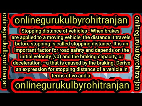 Stopping distance of vehicles : When brakes are applied to a moving vehicle, the distance it travels before stopping is called stopping distance. It is an important factor for road safety and depends on the initial velocity (v0) and the braking capacity,