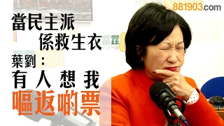 當民主派係救生衣 葉劉:有人想我嘔返啲票