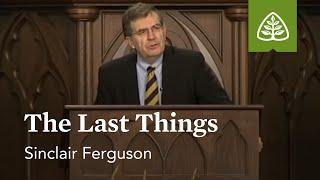 Sinclair Ferguson: The Last Things