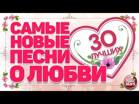 САМЫЕ НОВЫЕ ПЕСНИ О ЛЮБВИ  ❤ 30 САМЫХ ЛУЧШИХ ❤ 30 САМЫХ НОВЫХ