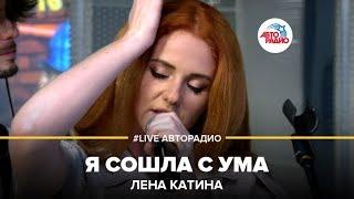 Лена Катина - Я Сошла с Ума (#LIVE Авторадио)