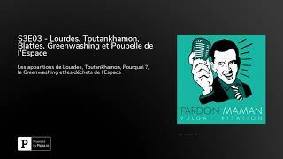 S3E03   Lourdes, Toutankhamon, Blattes, Greenwashing Et Poubelle De L'Espace