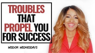 TROUBLES THAT PROPEL YOU FOR SUCCESS - Wisdom Wednesdays