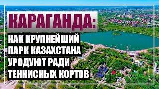Караганда: как убивают крупнейший парк Казахстана ради теннисных кортов