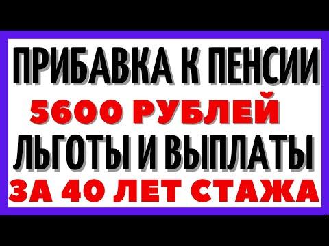 Прибавка к пенсии 5600 рублей, льготы и выплаты за 40 лет стажа - последние новости