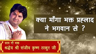 Kya Manga Bhakt Prahlad Ne Bhagwan Se || Shri Sanjeev Krishna Thakur Ji
