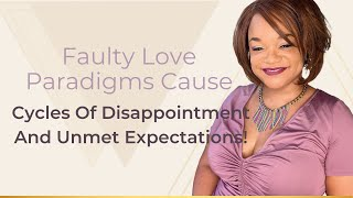 Faulty Love Paradigms Cause Cycles Of Disappointment And Unmet Expectations!