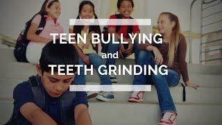 Teen Bullying & Teeth Grinding
