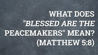"""What Does """"Blessed are the Peacemakers"""" Mean? (Matthew 5:8)"""