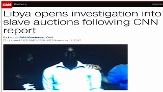 CNN Uncovers Slave Auctions in Libya, Libyan Government Opens Investigation