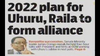 2022 plan for Uhuru, Raila to form alliance | Press Review