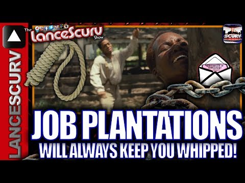 Job Plantations Will Always Keep You Whipped! – The LanceScurv Show
