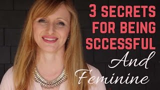 3 Secrets To Being Successful And Feminine