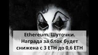 Ethereum. Шуточки. Награда за блок будет снижена с 3 ETH до 0,6 ETH
