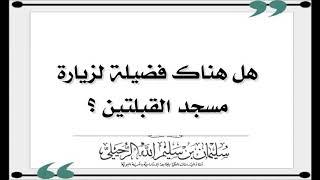 هل هناك فضيلة لزيارة مسجد القبلتين وهل هو المسجد الذي حولت فيه القبلة؟
