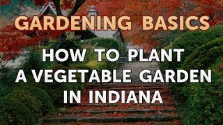 How to Plant a Vegetable Garden in Indiana