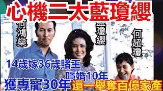 心機二太藍瓊纓 14歲嫁36歲賭王 隱婚10年 獲專寵30年 還一舉奪百億家產