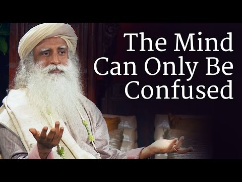 , title : 'The Mind Can Only Be Confused | Sadhguru