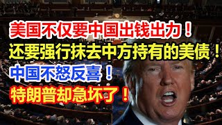 美国不仅要中国出钱出力,还要强行抹去中方持有的美债!中国不怒反喜!特朗普却急坏了!