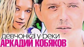 ПРЕМЬЕРА ! Аркадий КОБЯКОВ - Девчонка у реки / HD