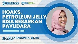 Hoaks Petroleum Jelly Bisa Perbesar Payudara, Dermatologist Sebut Hanya untuk Pelicin Bukan Pembesar