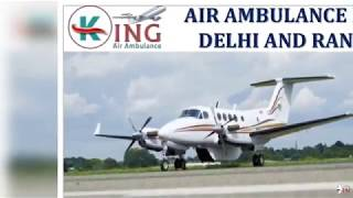 Obtain Very Less Cost Air Ambulance in Delhi and Ranchi by King