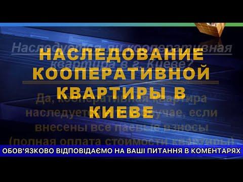 Наследование кооперативной квартиры в Киеве - Юридическая консультация по наследству.