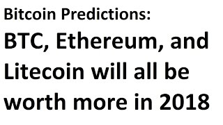 Bitcoin Predictions: In 2018 BTC, Ethereum, and Litecoin will all be worth more than today