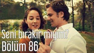 İstanbullu Gelin 86. Bölüm - Seni Bırakır mıyım?