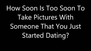 How Soon Is Too Soon To Take Pictures With Someone That You Just Started Dating?