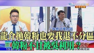 【精彩】龍介拋韓粉也要我退不分區 韓粉不甘被吳利用?