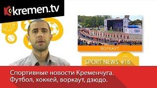 Sport News #16. Спортивные новости Кременчуга. Футбол, хоккей, воркаут, дзюдо.