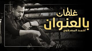 احمد المصلاوي - غلطان بالعنوان (حصريا) 2018