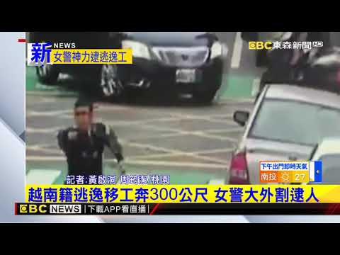 最新》越南籍逃逸移工奔300公尺 女警大外割逮人