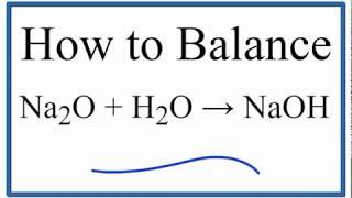 How To Balance Na2O + H2O = NaOH (Sodium Oxide Plus Oxygen Gas)