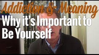 Addiction & Meaning: Why it's Important to Be Yourself